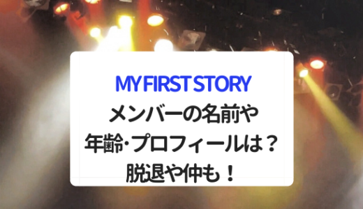 MY FIRST STORYメンバーの名前や年齢・プロフィールは?脱退や仲も!