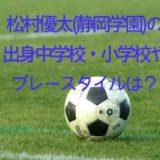 松村優太(静岡学園)の出身中学校や小学校は?プレースタイルも!