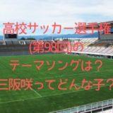 高校サッカー選手権(第98回)のテーマソングは?歌う三阪咲を調査!