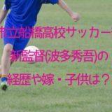 市立船橋高校サッカー部新監督(波多秀吾)の経歴は?嫁や子供も!