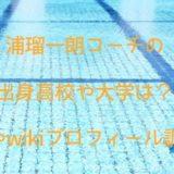 浦瑠一朗コーチの出身高校や大学は?経歴やwikiプロフィール調査!