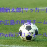 高橋新太郎(サッカー)の中学や広島の所属チームは?母親やwikiプロフも調査!