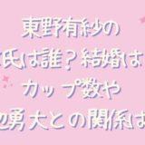 東野有紗の彼氏や結婚は?カップ数や渡辺勇大との関係も気になる!