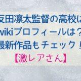 四反田凛太監督の高校は?wikiプロフィールや最新作品もチェック!【激レアさん】