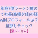 年商7億ラーメン屋の子育て社長(髙橋夕佳)の経歴やwikiプロフィールは?旦那もチェック!