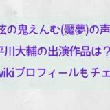下弦の鬼えんむ(魘夢)の声優 平川大輔の出演作品は?経歴やwikiプロフィールもチェック!