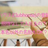 クラブハウス(Clubhouse)の登録方法!招待なしで入れる?本名以外の名前もOK?