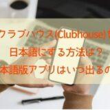 クラブハウス(Clubhouse)を日本語にする方法は?日本語版アプリはいつ出るかも調査!